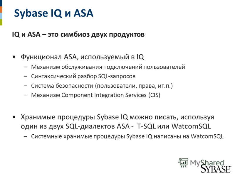 Sybase IQ и ASA IQ и ASA – это симбиоз двух продуктов Функционал ASA, используемый в IQ –Механизм обслуживания подключений пользователей –Синтаксический разбор SQL-запросов –Система безопасности (пользователи, права, ит.п.) –Механизм Component Integr