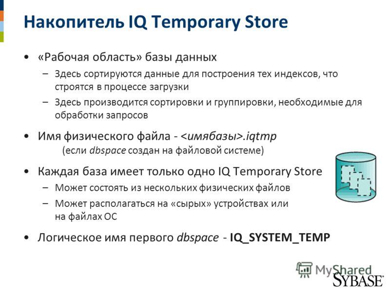 Накопитель IQ Temporary Store «Рабочая область» базы данных –Здесь сортируются данные для построения тех индексов, что строятся в процессе загрузки –Здесь производится сортировки и группировки, необходимые для обработки запросов Имя физического файла