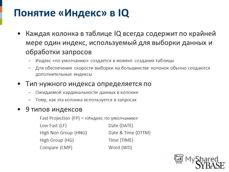 Понятие «Индекс» в IQ Каждая колонка в таблице IQ всегда содержит по крайней мере один индекс, используемый для выборки данных и обработки запросов –Индекс «по умолчанию» создается в момент создания таблицы –Для обеспечения скорости выборки на больши
