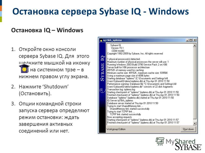 Остановка сервера Sybase IQ - Windows Остановка IQ – Windows 1.Откройте окно консоли сервера Sybase IQ. Для этого щелкните мышкой на иконку IQ на системном трэе – в нижнем правом углу экрана. 2.Нажмите Shutdown (Остановить). 3.Опции командной строки