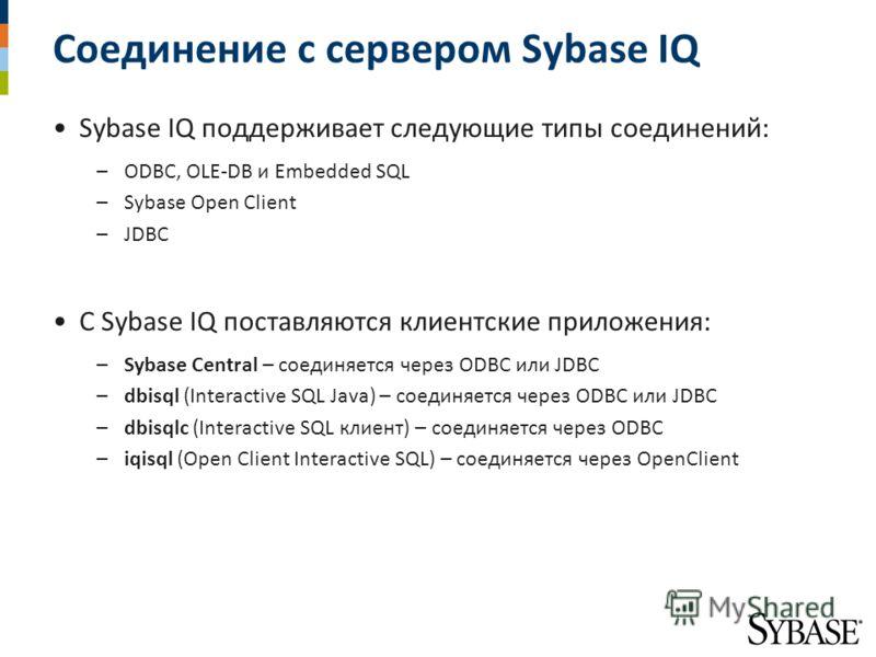 Соединение с сервером Sybase IQ Sybase IQ поддерживает следующие типы соединений: –ODBC, OLE-DB и Embedded SQL –Sybase Open Client –JDBC С Sybase IQ поставляются клиентские приложения: –Sybase Central – соединяется через ODBC или JDBC –dbisql (Intera