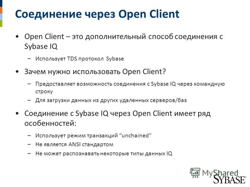 Соединение через Open Client Open Client – это дополнительный способ соединения с Sybase IQ –Использует TDS протокол Sybase Зачем нужно использовать Open Client? –Предоставляет возможность соединения с Sybase IQ через командную строку –Для загрузки д