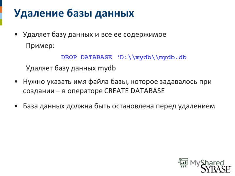 Удаление базы данных Удаляет базу данных и все ее содержимое Пример: DROP DATABASE D:\\mydb\\mydb.db Удаляет базу данных mydb Нужно указать имя файла базы, которое задавалось при создании – в операторе CREATE DATABASE База данных должна быть остановл