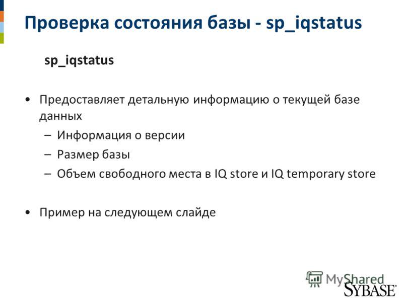Проверка состояния базы - sp_iqstatus sp_iqstatus Предоставляет детальную информацию о текущей базе данных –Информация о версии –Размер базы –Объем свободного места в IQ store и IQ temporary store Пример на следующем слайде