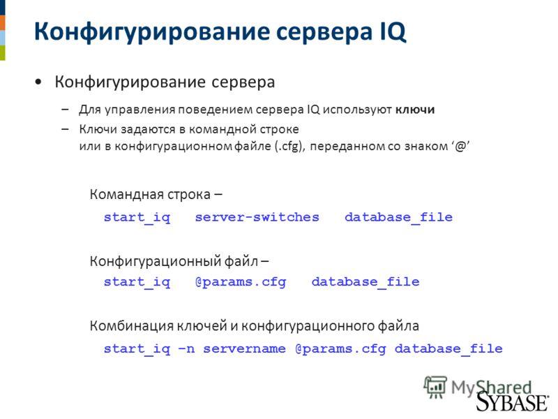 Конфигурирование сервера IQ Конфигурирование сервера –Для управления поведением сервера IQ используют ключи –Ключи задаются в командной строке или в конфигурационном файле (.cfg), переданном со знаком @ Командная строка – start_iq server-switches dat
