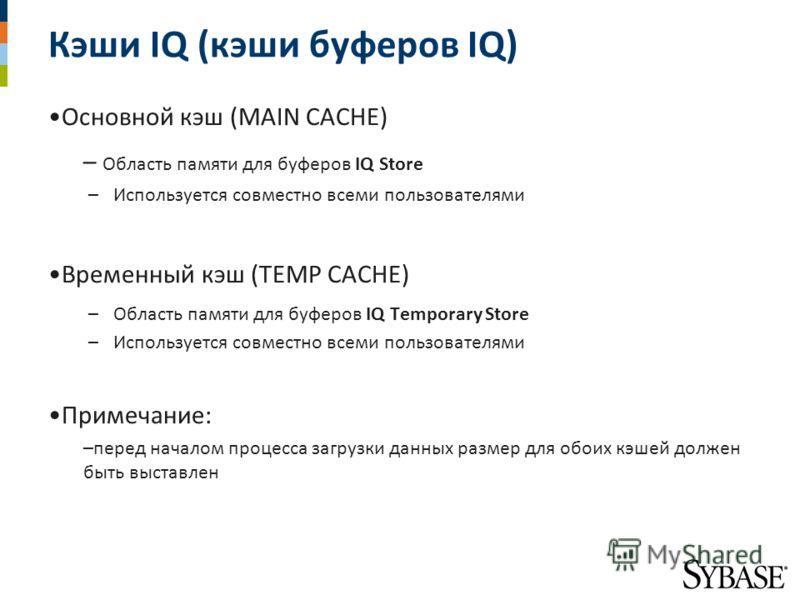 Кэши IQ (кэши буферов IQ) Основной кэш (MAIN CACHE) – Область памяти для буферов IQ Store –Используется совместно всеми пользователями Временный кэш (TEMP CACHE) –Область памяти для буферов IQ Temporary Store –Используется совместно всеми пользовател