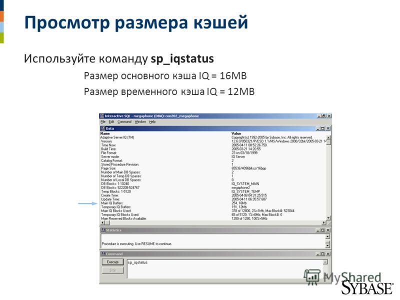 Просмотр размера кэшей Используйте команду sp_iqstatus Размер основного кэша IQ = 16MB Размер временного кэша IQ = 12MB