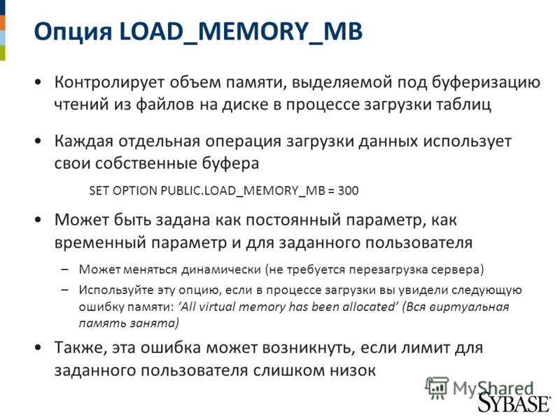 Опция LOAD_MEMORY_MB Контролирует объем памяти, выделяемой под буферизацию чтений из файлов на диске в процессе загрузки таблиц Каждая отдельная операция загрузки данных использует свои собственные буфера SET OPTION PUBLIC.LOAD_MEMORY_MB = 300 Может