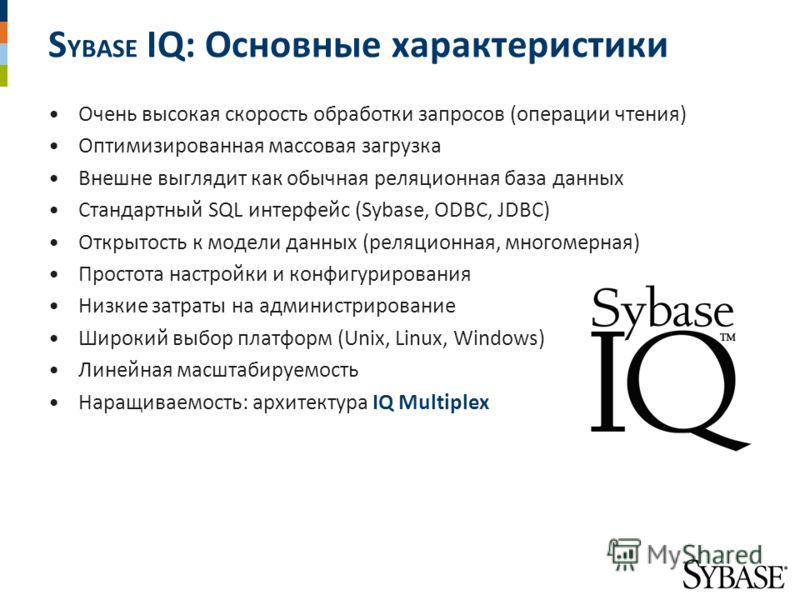 S YBASE IQ: Основные характеристики Очень высокая скорость обработки запросов (операции чтения) Оптимизированная массовая загрузка Внешне выглядит как обычная реляционная база данных Стандартный SQL интерфейс (Sybase, ODBC, JDBC) Открытость к модели