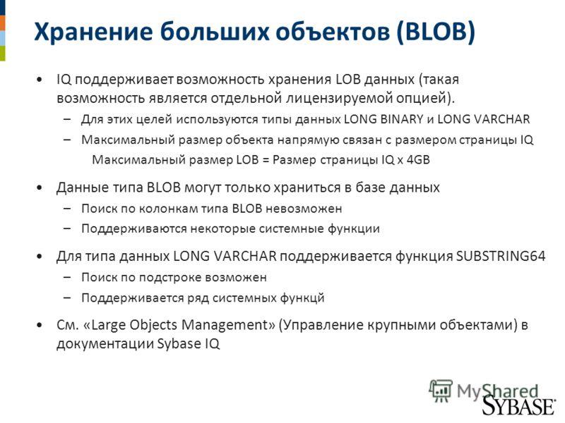 Хранение больших объектов (BLOB) IQ поддерживает возможность хранения LOB данных (такая возможность является отдельной лицензируемой опцией). –Для этих целей используются типы данных LONG BINARY и LONG VARCHAR –Максимальный размер объекта напрямую св