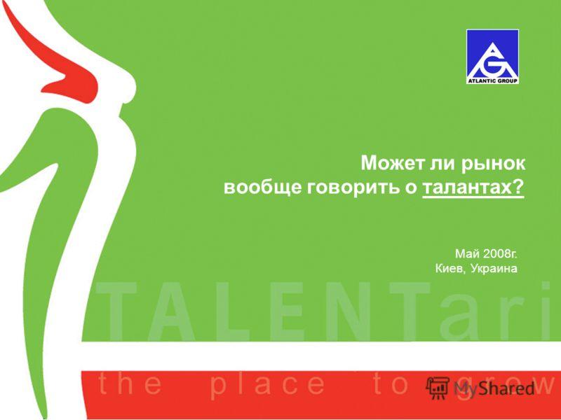 A new project of AGL September 2007 Может ли рынок вообще говорить о талантах? Май 2008г. Киев, Украина