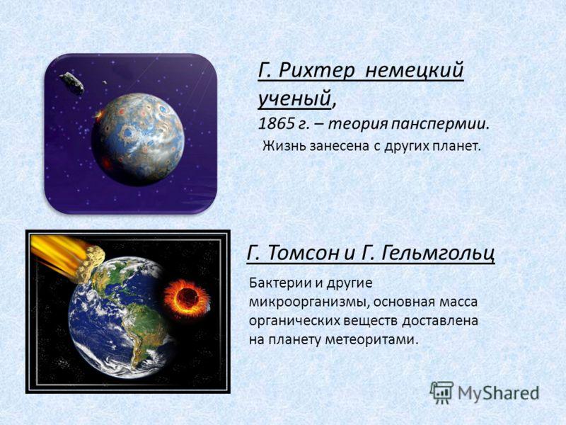 Г. Рихтер немецкий ученый, 1865 г. – теория панспермии. Жизнь занесена с других планет. Г. Томсон и Г. Гельмгольц Бактерии и другие микроорганизмы, основная масса органических веществ доставлена на планету метеоритами.