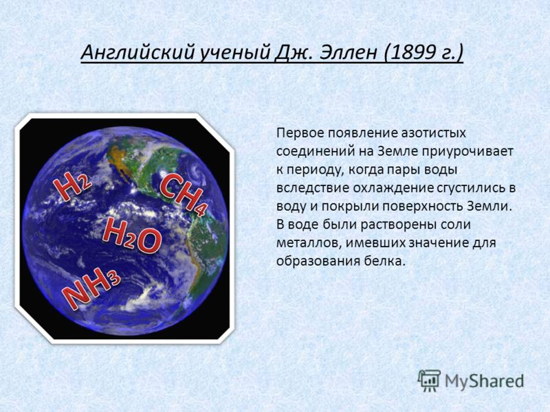 Английский ученый Дж. Эллен (1899 г.) Первое появление азотистых соединений на Земле приурочивает к периоду, когда пары воды вследствие охлаждение сгустились в воду и покрыли поверхность Земли. В воде были растворены соли металлов, имевших значение д