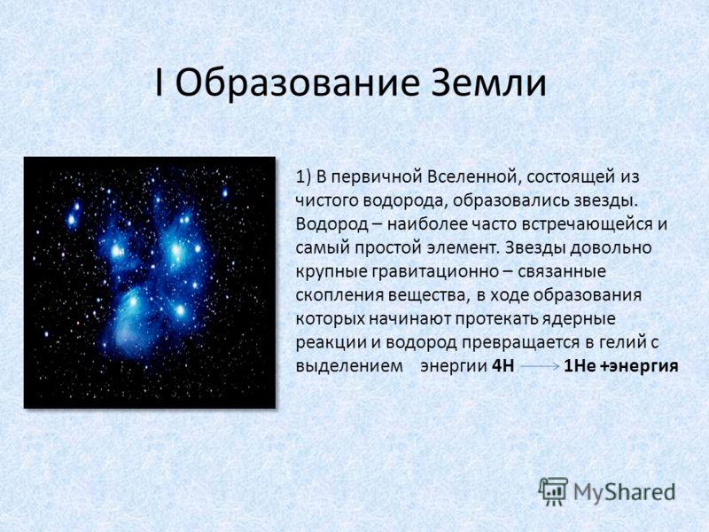 I Образование Земли 1) В первичной Вселенной, состоящей из чистого водорода, образовались звезды. Водород – наиболее часто встречающейся и самый простой элемент. Звезды довольно крупные гравитационно – связанные скопления вещества, в ходе образования