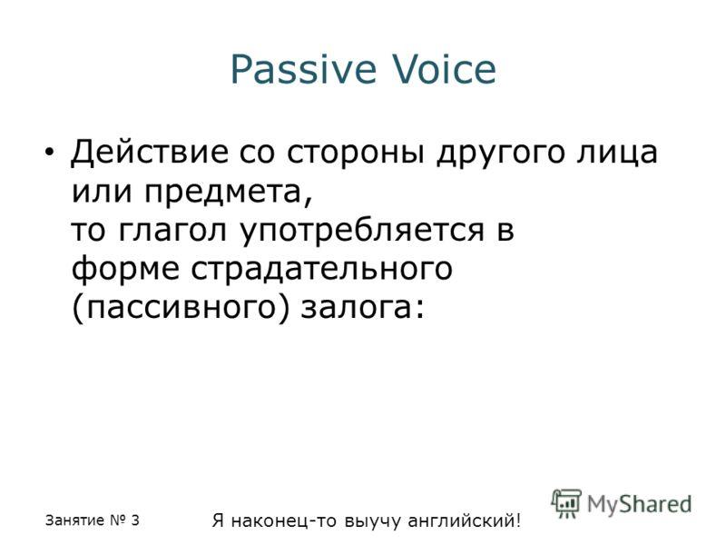 Занятие 3 Я наконец-то выучу английский! Passive Voice Действие со стороны другого лица или предмета, то глагол употребляется в форме страдательного (пассивного) залога:
