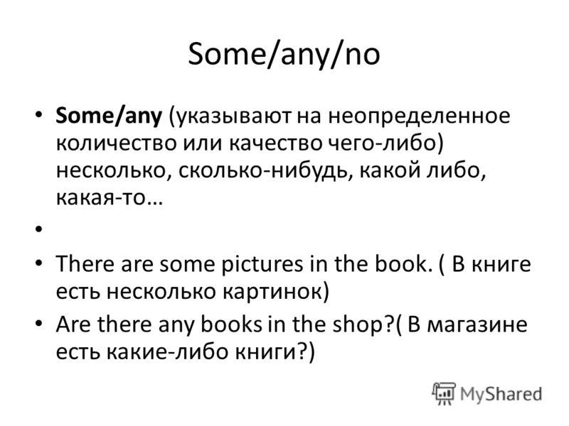 Some/any/no Some/any (указывают на неопределенное количество или качество чего-либо) несколько, сколько-нибудь, какой либо, какая-то… There are some pictures in the book. ( В книге есть несколько картинок) Are there any books in the shop?( В магазине