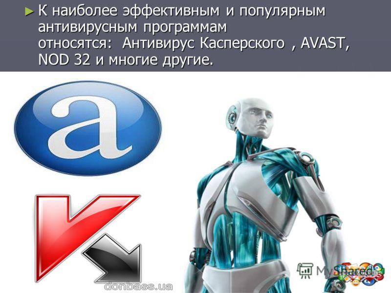 К наиболее эффективным и популярным антивирусным программам относятся: Антивирус Касперского, AVAST, NOD 32 и многие другие. К наиболее эффективным и популярным антивирусным программам относятся: Антивирус Касперского, AVAST, NOD 32 и многие другие.