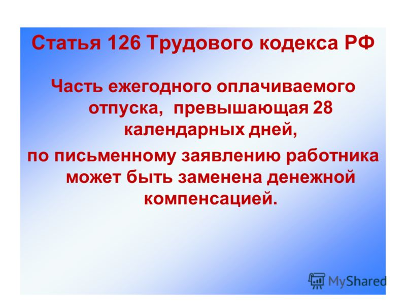 Статья 126 Трудового кодекса РФ Часть ежегодного оплачиваемого отпуска, превышающая 28 календарных дней, по письменному заявлению работника может быть заменена денежной компенсацией.