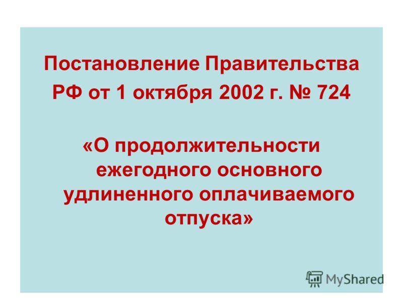 Постановление Правительства РФ от 1 октября 2002 г. 724 «О продолжительности ежегодного основного удлиненного оплачиваемого отпуска»