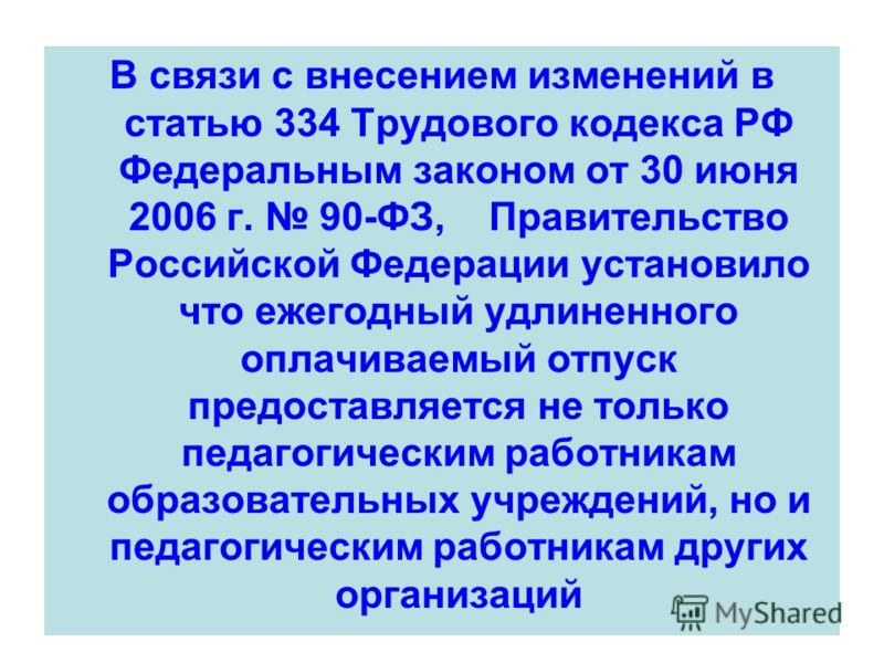 В связи с внесением изменений в статью 334 Трудового кодекса РФ Федеральным законом от 30 июня 2006 г. 90-ФЗ, Правительство Российской Федерации установило что ежегодный удлиненного оплачиваемый отпуск предоставляется не только педагогическим работни