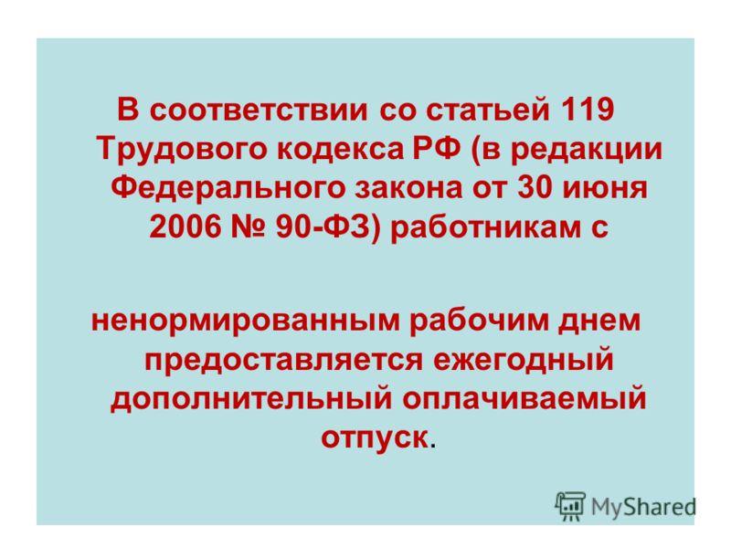 В соответствии со статьей 119 Трудового кодекса РФ (в редакции Федерального закона от 30 июня 2006 90-ФЗ) работникам с ненормированным рабочим днем предоставляется ежегодный дополнительный оплачиваемый отпуск.