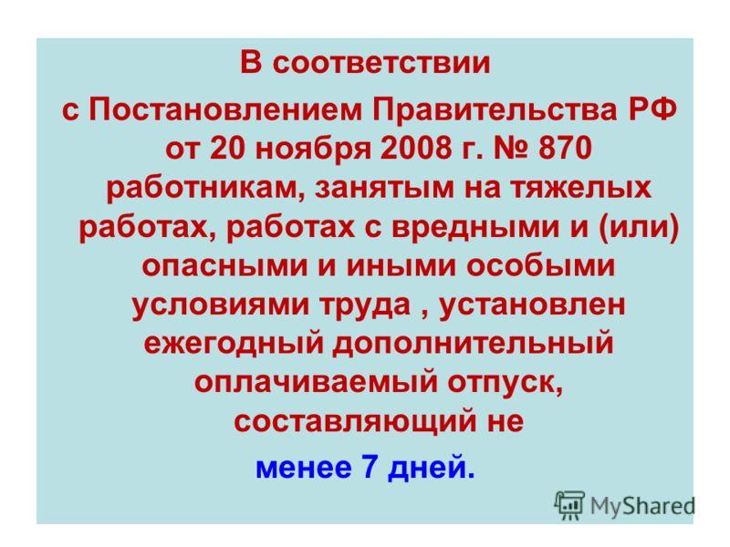 В соответствии с Постановлением Правительства РФ от 20 ноября 2008 г. 870 работникам, занятым на тяжелых работах, работах с вредными и (или) опасными и иными особыми условиями труда, установлен ежегодный дополнительный оплачиваемый отпуск, составляющ