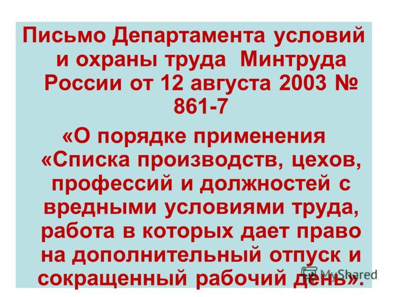 Письмо Департамента условий и охраны труда Минтруда России от 12 августа 2003 861-7 «О порядке применения «Списка производств, цехов, профессий и должностей с вредными условиями труда, работа в которых дает право на дополнительный отпуск и сокращенны