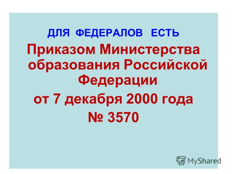 ДЛЯ ФЕДЕРАЛОВ ЕСТЬ Приказом Министерства образования Российской Федерации от 7 декабря 2000 года 3570