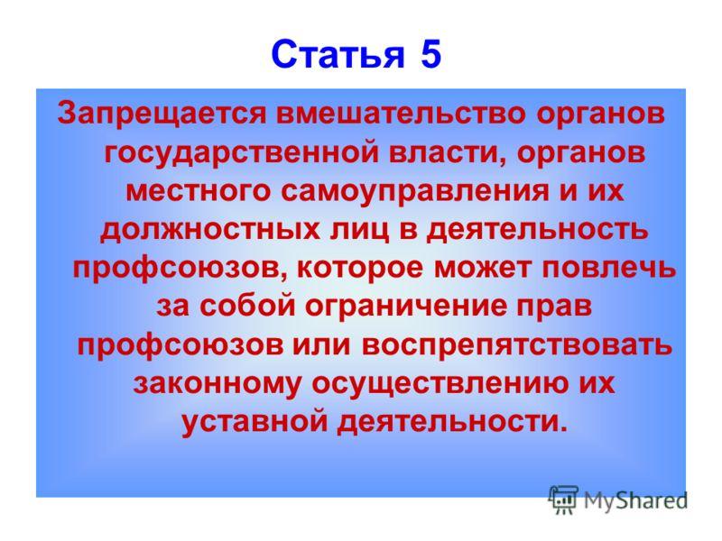 Статья 5 Запрещается вмешательство органов государственной власти, органов местного самоуправления и их должностных лиц в деятельность профсоюзов, которое может повлечь за собой ограничение прав профсоюзов или воспрепятствовать законному осуществлени