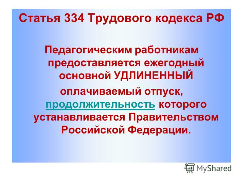 Статья 334 Трудового кодекса РФ Педагогическим работникам предоставляется ежегодный основной УДЛИНЕННЫЙ оплачиваемый отпуск, продолжительность которого устанавливается Правительством Российской Федерации. продолжительность