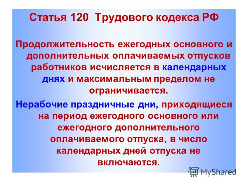 Статья 120 Трудового кодекса РФ Продолжительность ежегодных основного и дополнительных оплачиваемых отпусков работников исчисляется в календарных днях и максимальным пределом не ограничивается. Нерабочие праздничные дни, приходящиеся на период ежегод