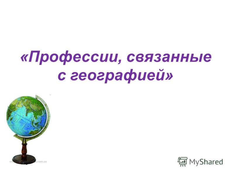 «Профессии, связанные с географией»