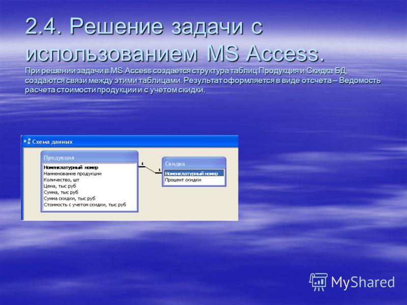 2.4. Решение задачи с использованием MS Access. При решении задачи в MS Access создается структура таблиц Продукция и Скидка БД, создаются связи между этими таблицами. Результат оформляется в виде отсчета – Ведомость расчета стоимости продукции и с у