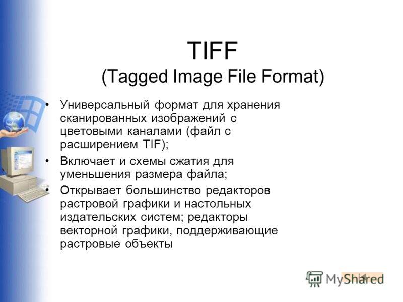 TIFF (Tagged Image File Format) Универсальный формат для хранения сканированных изображений с цветовыми каналами (файл с расширением TIF); Включает и схемы сжатия для уменьшения размера файла; Открывает большинство редакторов растровой графики и наст