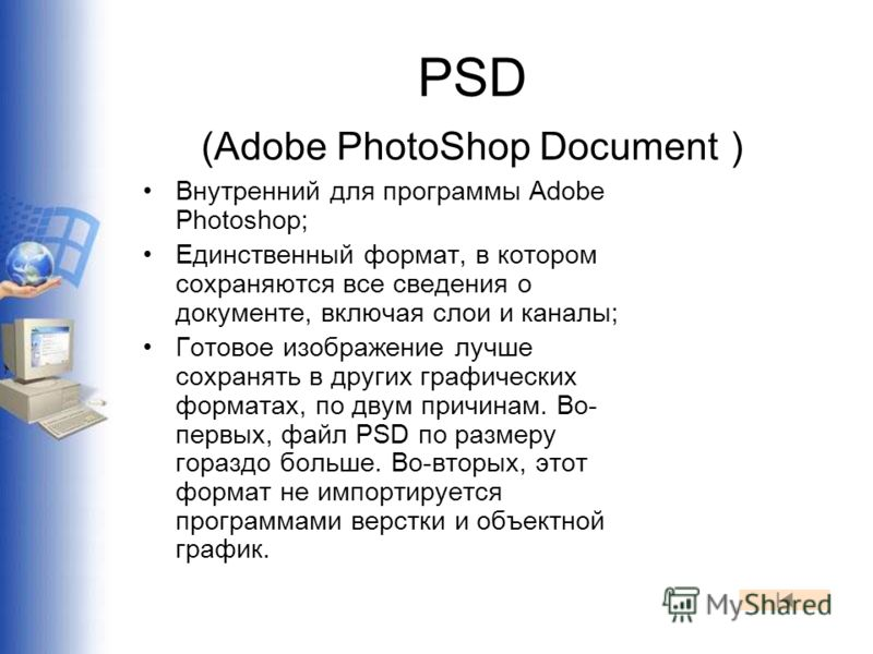 PSD (Adobe PhotoShop Document ) Внутренний для программы Adobe Photoshop; Единственный формат, в котором сохраняются все сведения о документе, включая слои и каналы; Готовое изображение лучше сохранять в других графических форматах, по двум причинам.