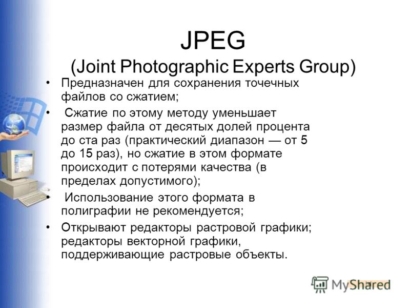 JPEG (Joint Photographic Experts Group) Предназначен для сохранения точечных файлов со сжатием; Сжатие по этому методу уменьшает размер файла от десятых долей процента до ста раз (практический диапазон от 5 до 15 раз), но сжатие в этом формате происх