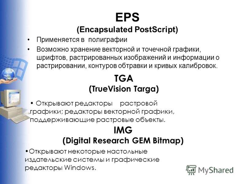 EPS (Encapsulated PostScript) Применяется в полиграфии Возможно хранение векторной и точечной графики, шрифтов, растрированных изображений и информации о растрировании, контуров обтравки и кривых калибровок. TGA (TrueVision Targa) Открывают редакторы