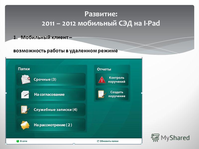 Развитие: 2011 – 2012 мобильный СЭД на I-Pad 1.Мобильный клиент – возможность работы в удаленном режиме