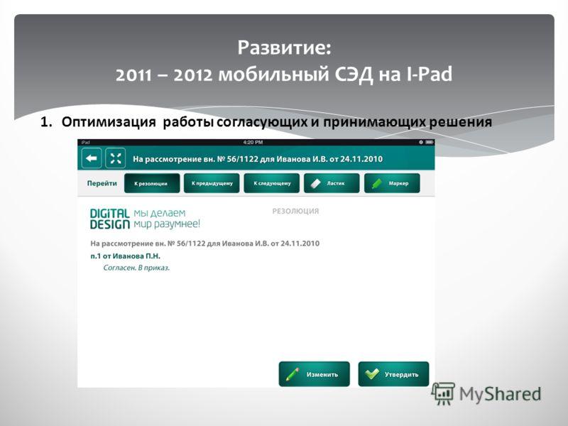 Развитие: 2011 – 2012 мобильный СЭД на I-Pad 1.Оптимизация работы согласующих и принимающих решения
