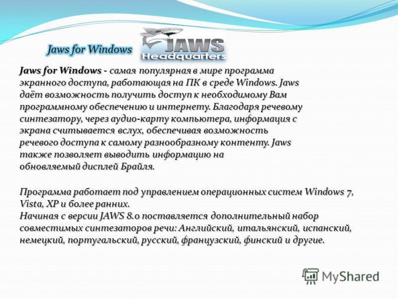 Jaws for Windows - самая популярная в мире программа экранного доступа, работающая на ПК в среде Windows. Jaws даёт возможность получить доступ к необходимому Вам программному обеспечению и интернету. Благодаря речевому синтезатору, через аудио-карту