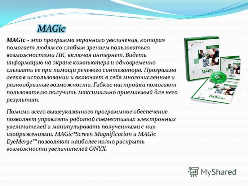 MAGic - это программа экранного увеличения, которая помогает людям со слабым зрением пользоваться возможностями ПК, включая интернет. Видеть информацию на экране компьютера и одновременно слышать ее при помощи речевого синтезатора. Программа легка в
