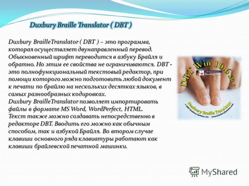 Duxbury BrailleTranslator ( DBT ) – это программа, которая осуществляет двунаправленный перевод. Обыкновенный шрифт переводится в азбуку Брайля и обратно. Но этим ее свойства не ограничиваются. DBT - это полнофункциональный текстовый редактор, при по