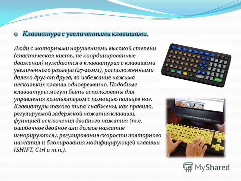 Люди с моторными нарушениями высокой степени (спастическая кисть, не координированные движения) нуждаются в клавиатурах с клавишами увеличенного размера (27-20мм), расположенными далеко друг от друга, во избежание нажима нескольких клавиш одновременн