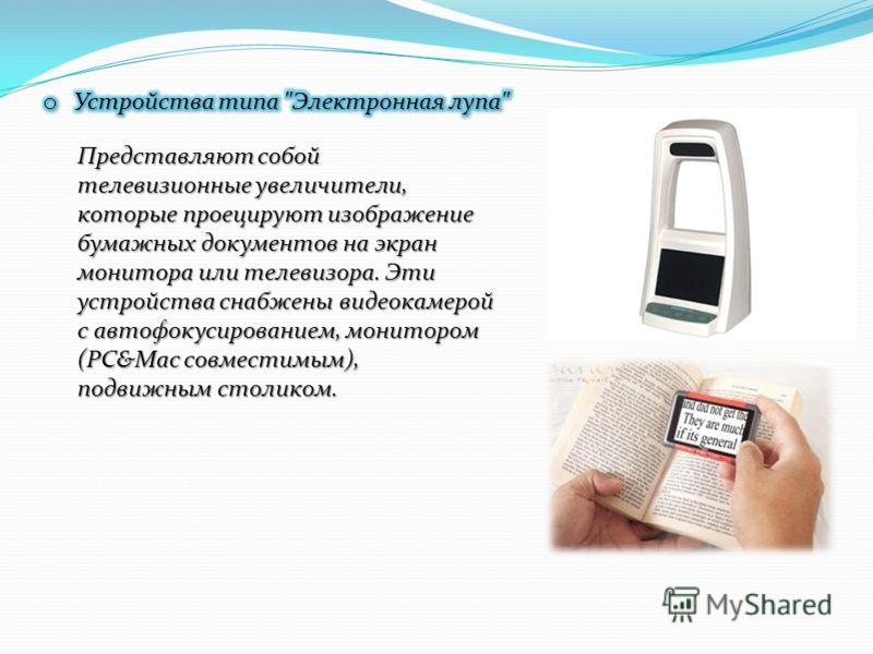 Представляют собой телевизионные увеличители, которые проецируют изображение бумажных документов на экран монитора или телевизора. Эти устройства снабжены видеокамерой с автофокусированием, монитором (PC&Mac совместимым), подвижным столиком.