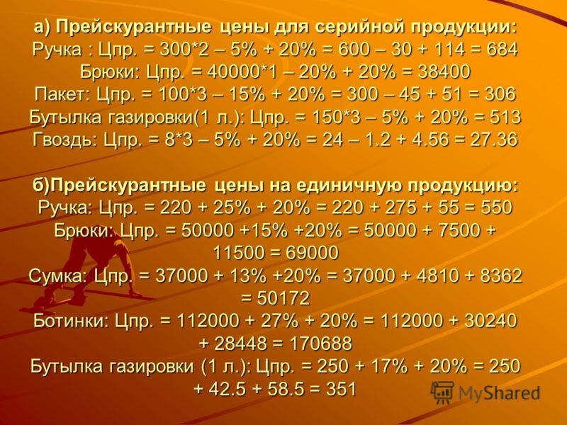 а) Прейскурантные цены для серийной продукции: Ручка : Цпр. = 300*2 – 5% + 20% = 600 – 30 + 114 = 684 Брюки: Цпр. = 40000*1 – 20% + 20% = 38400 Пакет: Цпр. = 100*3 – 15% + 20% = 300 – 45 + 51 = 306 Бутылка газировки(1 л.): Цпр. = 150*3 – 5% + 20% = 5