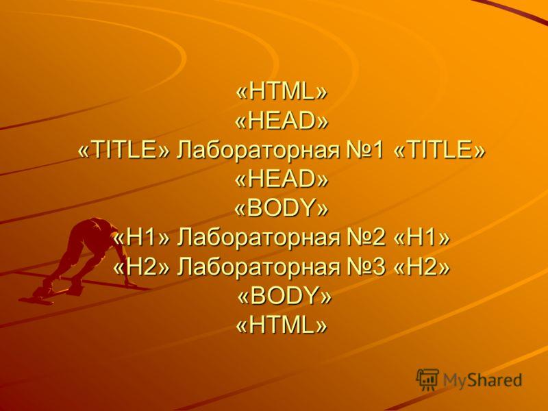 «HTML» «HEAD» «TITLE» Лабораторная 1 «TITLE» «HEAD» «BODY» «H1» Лабораторная 2 «H1» «H2» Лабораторная 3 «H2» «BODY» «HTML»