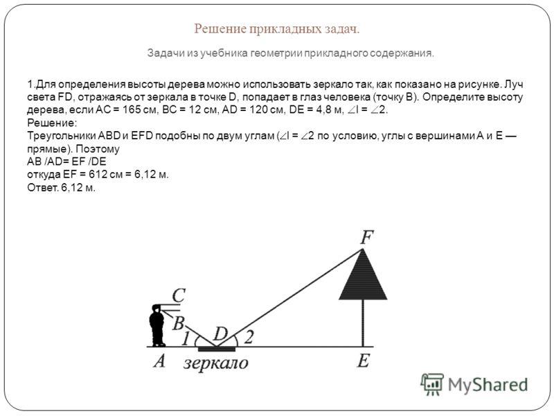 Решение прикладных задач. Задачи из учебника геометрии прикладного содержания. 1.Для определения высоты дерева можно использовать зеркало так, как показано на рисунке. Луч света FD, отражаясь от зеркала в точке D, попадает в глаз человека (точку В).