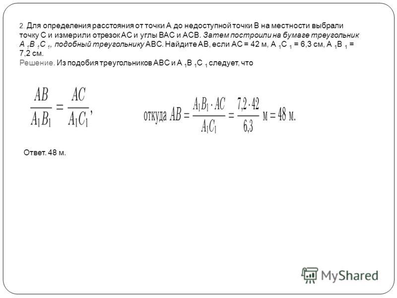 2. Для определения расстояния от точки А до недоступной точки В на местности выбрали точку С и измерили отрезок АС и углы ВАС и АСВ. Затем построили на бумаге треугольник A 1 B 1 C 1, подобный треугольнику ABC. Найдите АВ, если АС = 42 м, А 1 С 1 = 6