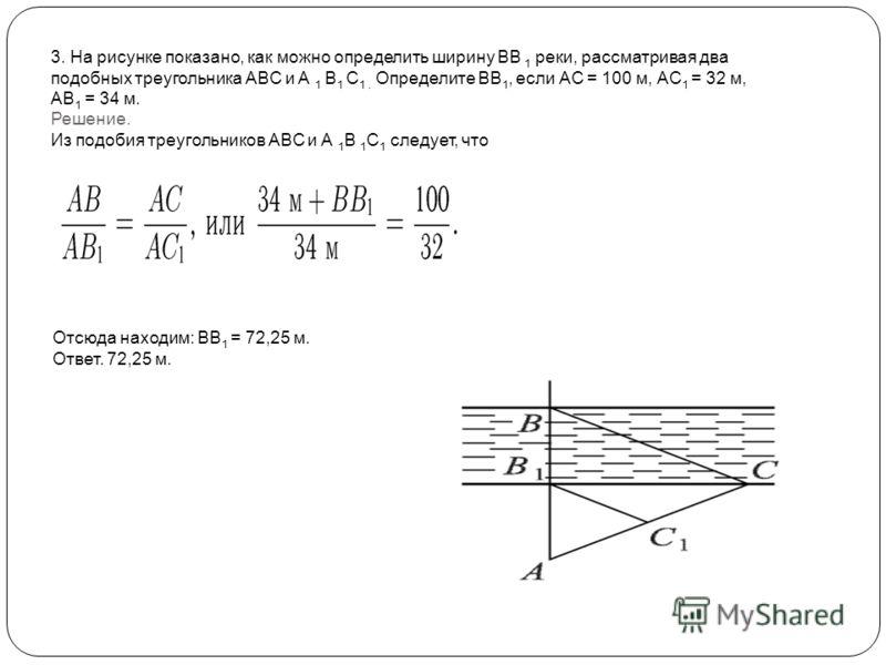 3. На рисунке показано, как можно определить ширину ВВ 1 реки, рассматривая два подобных треугольника ABC и A 1 B 1 C 1. Определите ВВ 1, если АС = 100 м, АС 1 = 32 м, АВ 1 = 34 м. Решение. Из подобия треугольников ABC и А 1 В 1 С 1 следует, что Отсю