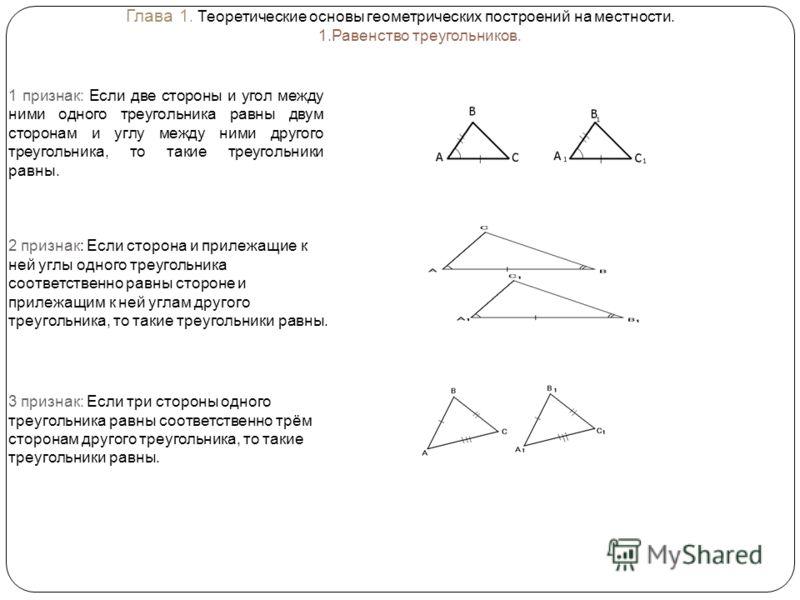 Глава 1. Теоретические основы геометрических построений на местности. 1.Равенство треугольников. 1 признак: Если две стороны и угол между ними одного треугольника равны двум сторонам и углу между ними другого треугольника, то такие треугольники равны